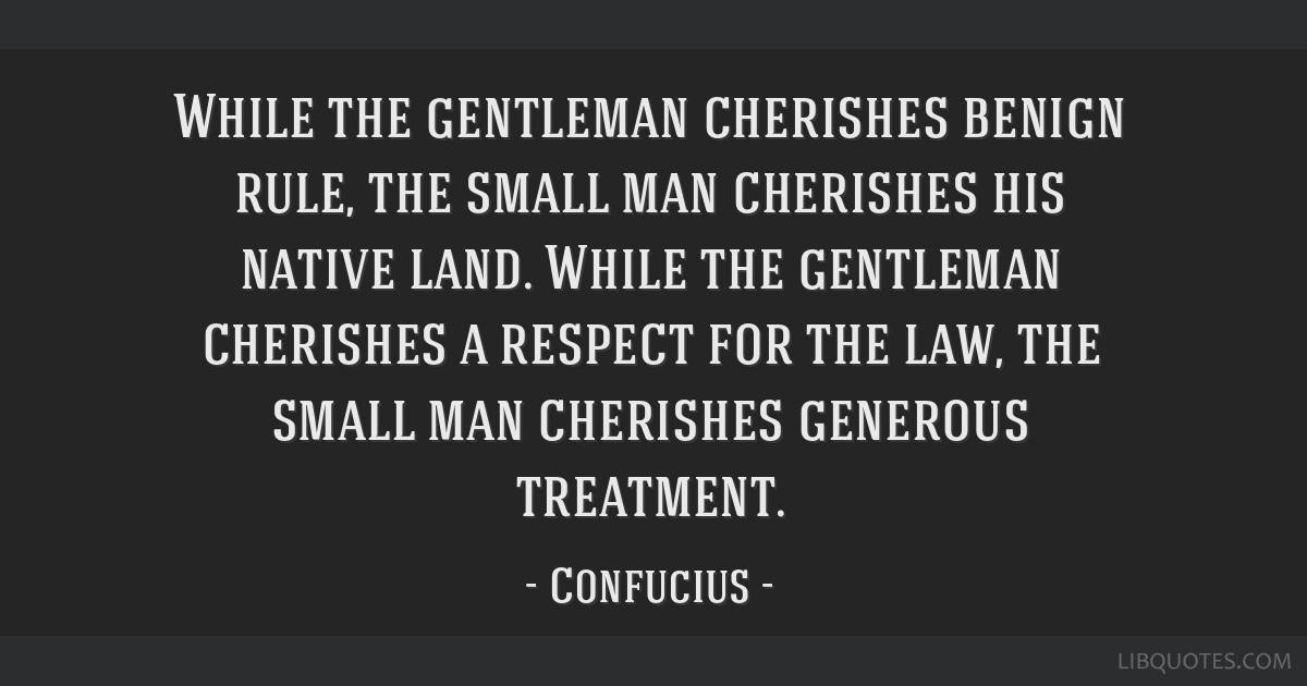 While the gentleman cherishes benign rule, the small man cherishes his native land. While the gentleman cherishes a respect for the law, the small...