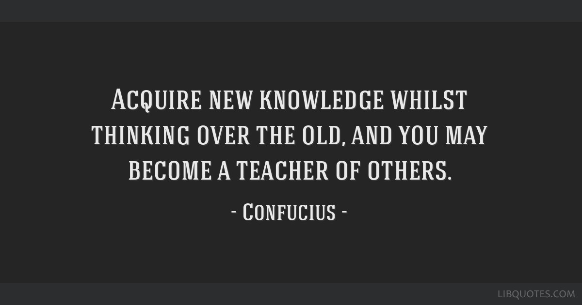 Acquire new knowledge whilst thinking over the old, and you may become a teacher of others.