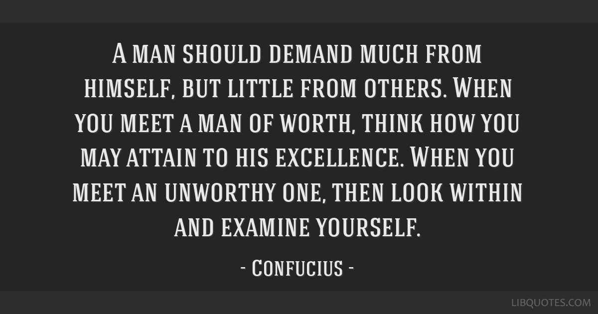 A man should demand much from himself, but little from others. When you meet a man of worth, think how you may attain to his excellence. When you...