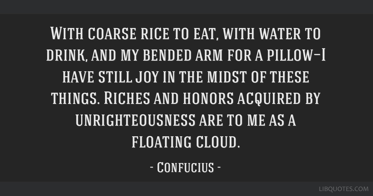 With coarse rice to eat, with water to drink, and my bended arm for a pillow—I have still joy in the midst of these things. Riches and honors...