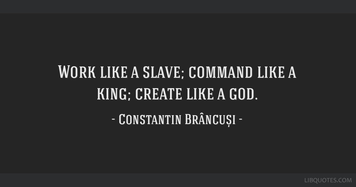 Work like a slave; command like a king; create like a god.