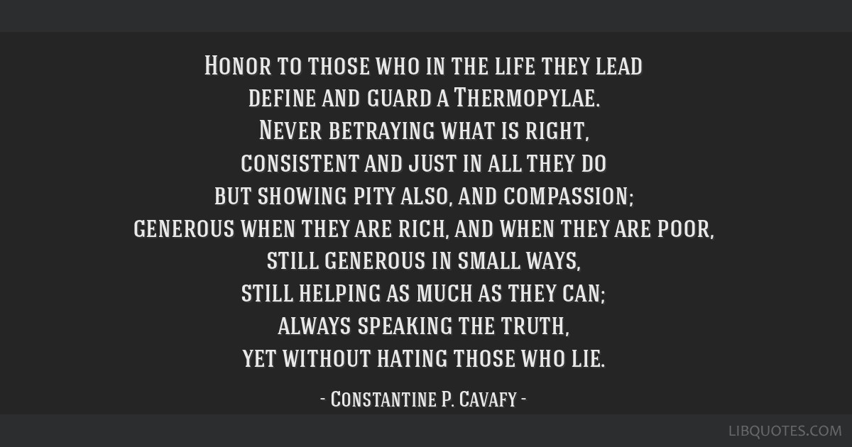 Honor to those who in the life they lead define and guard a Thermopylae. Never betraying what is right, consistent and just in all they do but...