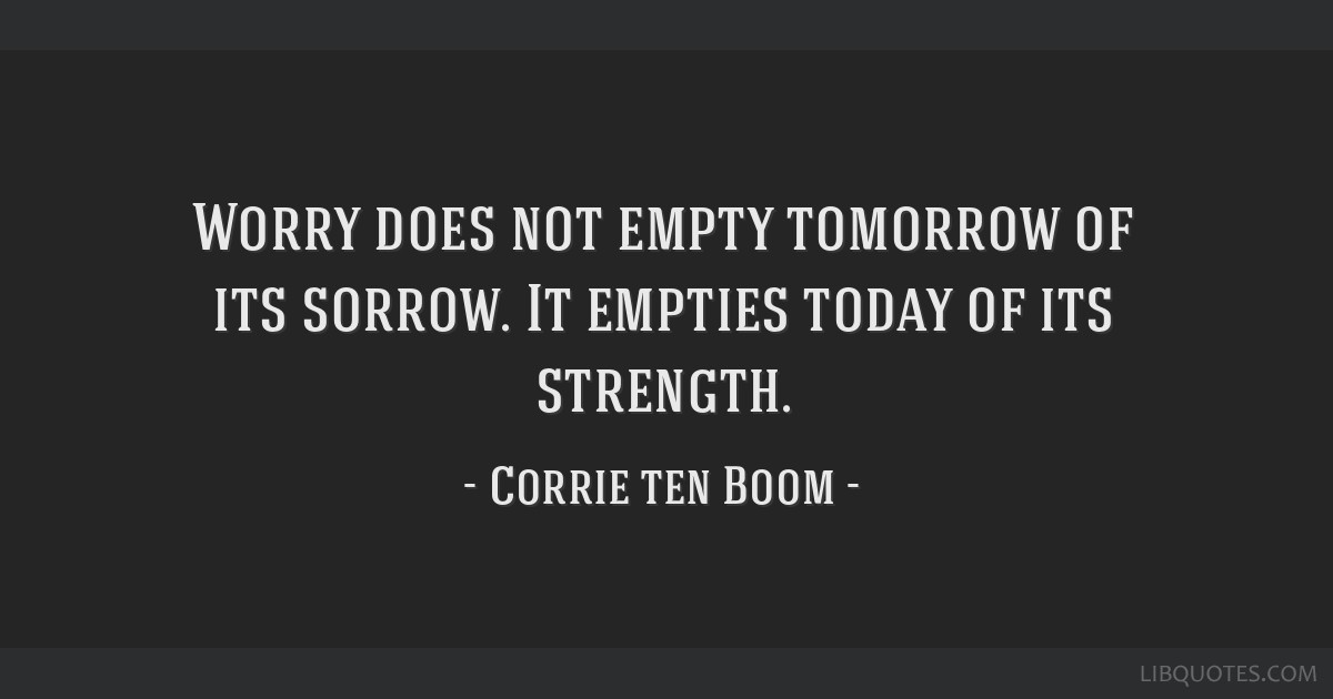 Worry does not empty tomorrow of its sorrow. It empties today of its strength.