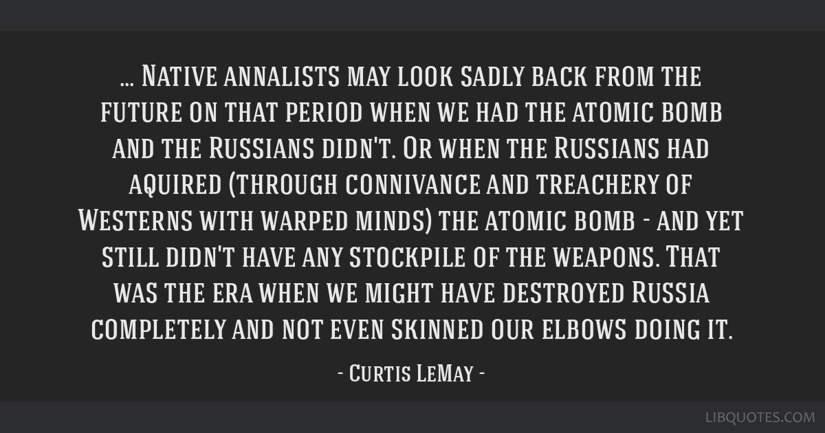 Native annalists may look sadly back from the future on that period when we had the atomic bomb and the Russians didn't. Or when the Russians had...