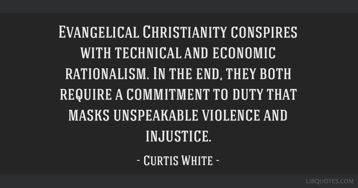 Evangelical Christianity conspires with technical and economic rationalism. In the end, they both require a commitment to duty that masks unspeakable ...