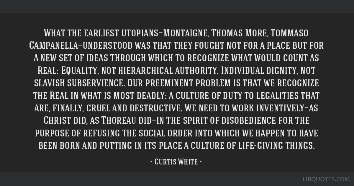 What the earliest utopians—Montaigne, Thomas More, Tommaso Campanella—understood was that they fought not for a place but for a new set of ideas...