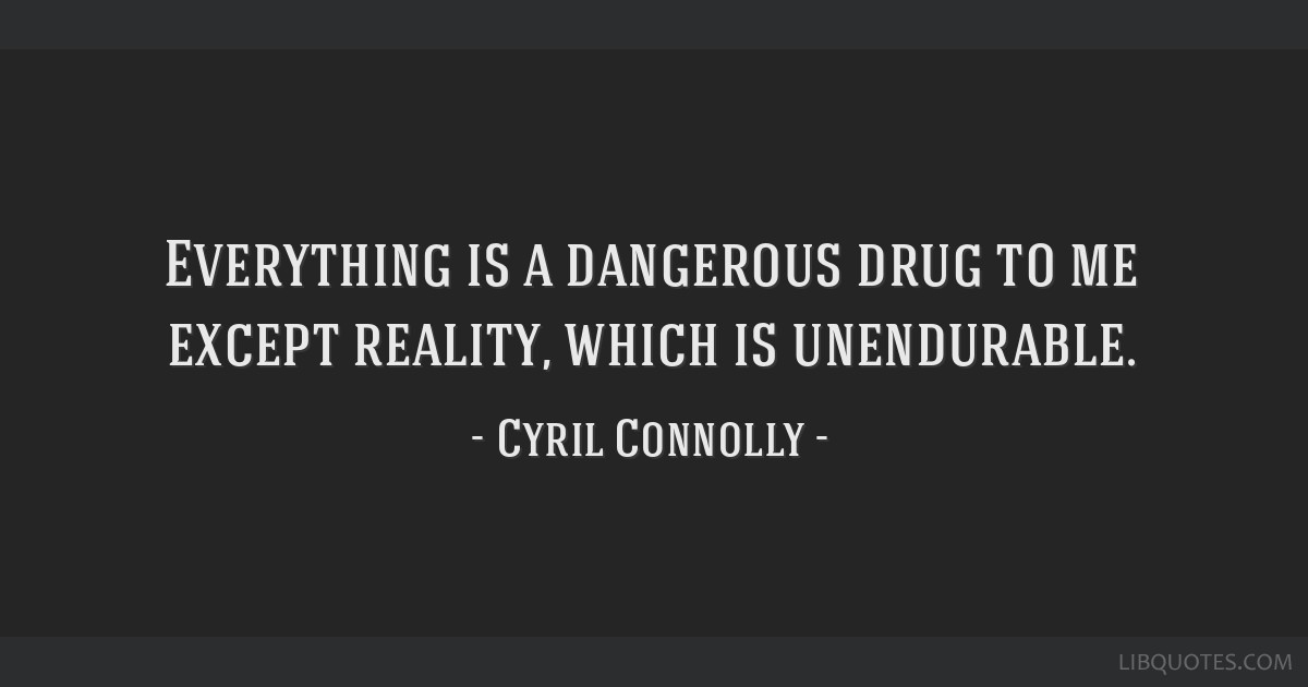 Everything is a dangerous drug to me except reality, which is unendurable.