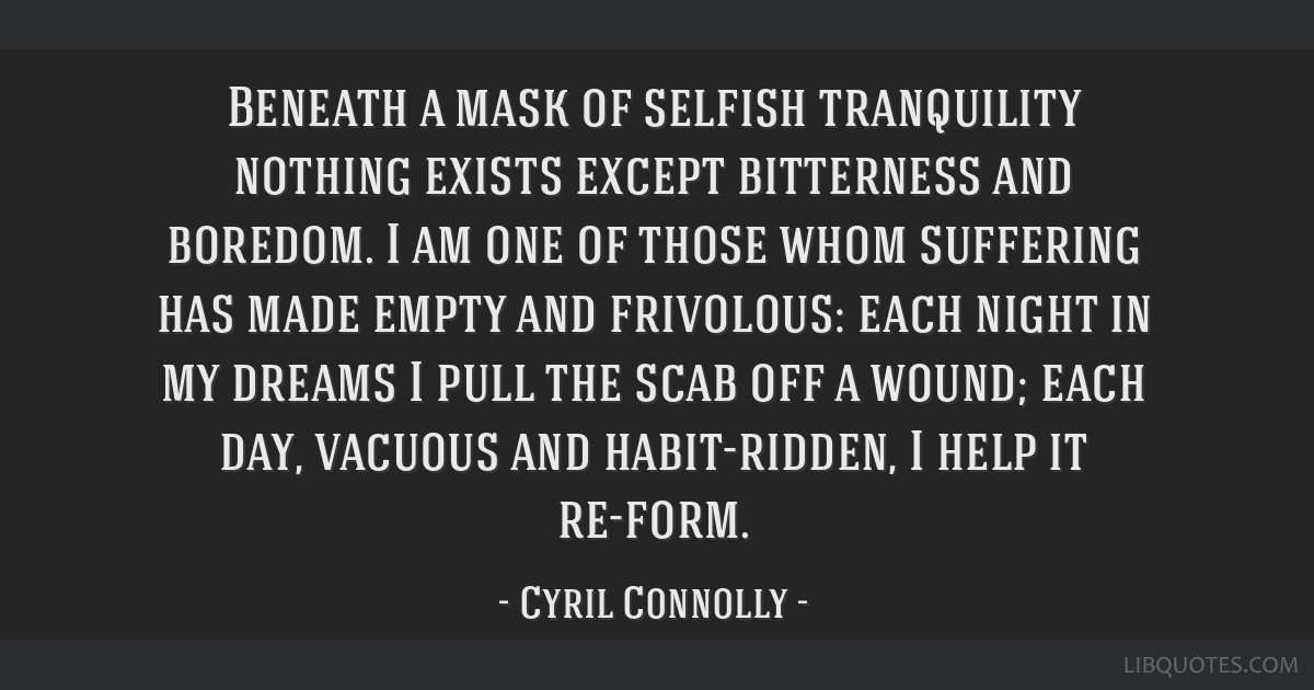 Beneath a mask of selfish tranquility nothing exists except bitterness and boredom. I am one of those whom suffering has made empty and frivolous:...