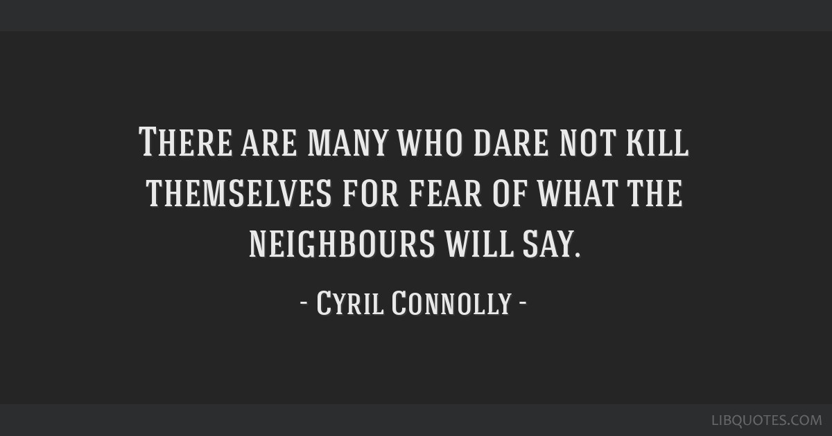 There are many who dare not kill themselves for fear of what the neighbours will say.