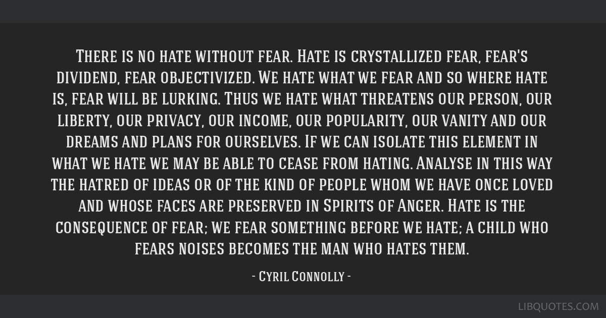 There is no hate without fear. Hate is crystallized fear, fear's dividend, fear objectivized. We hate what we fear and so where hate is, fear will be ...