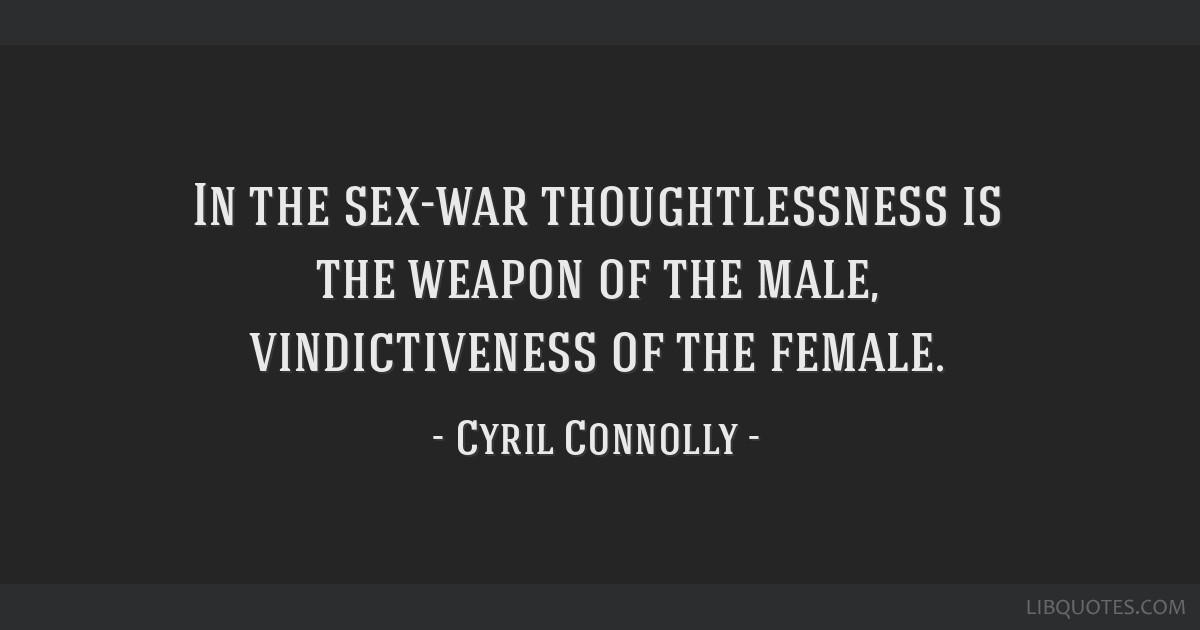 In the sex-war thoughtlessness is the weapon of the male, vindictiveness of the female.