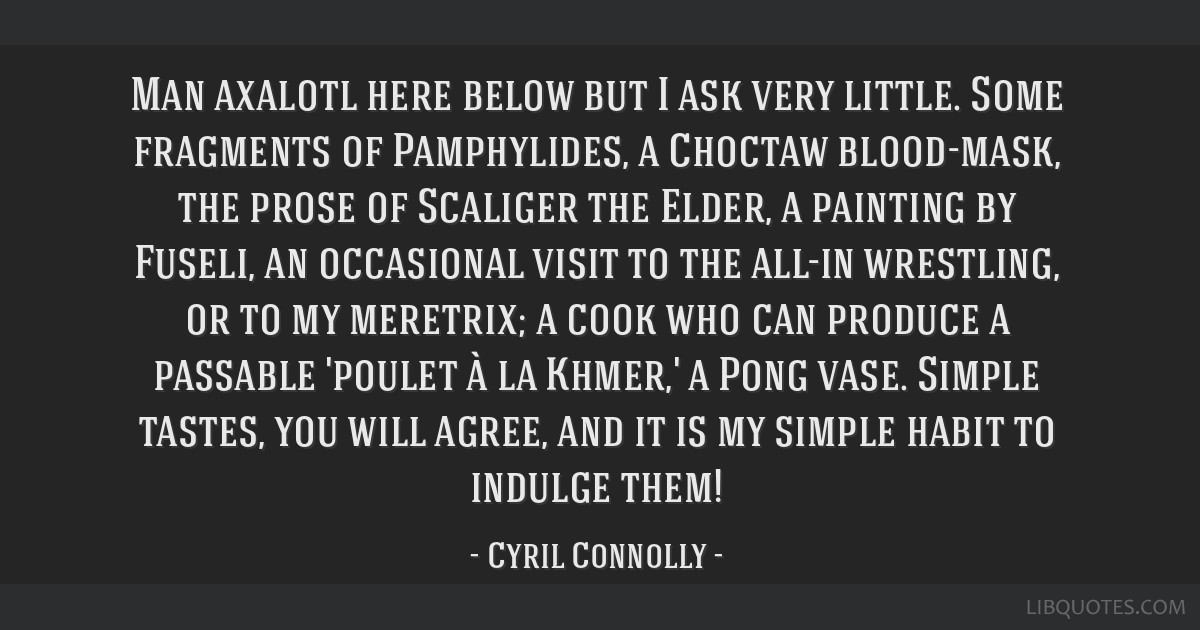 Man axalotl here below but I ask very little. Some fragments of Pamphylides, a Choctaw blood-mask, the prose of Scaliger the Elder, a painting by...