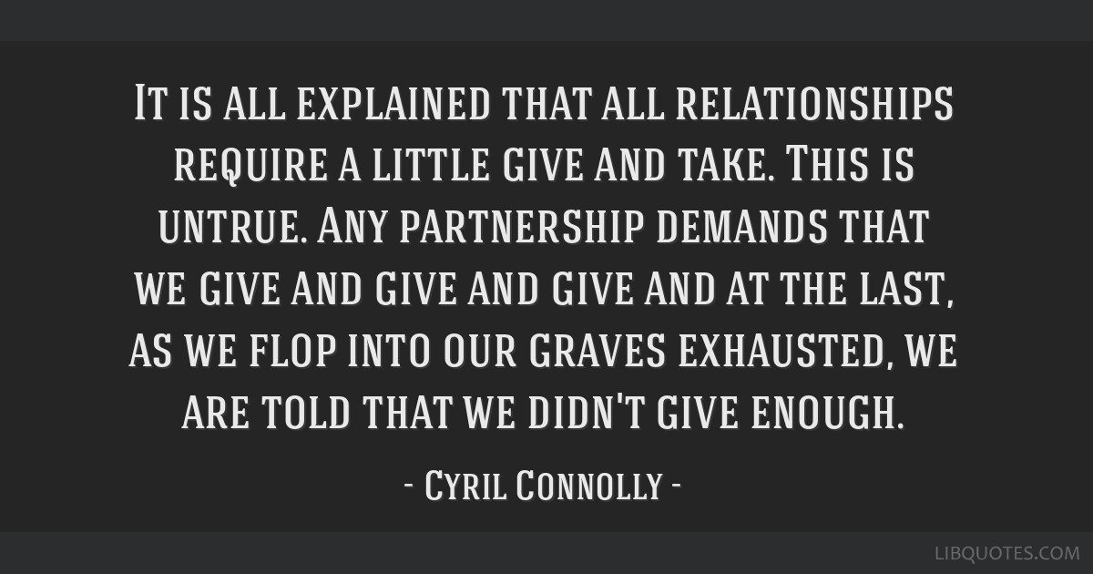 It is all explained that all relationships require a little give and take. This is untrue. Any partnership demands that we give and give and give and ...