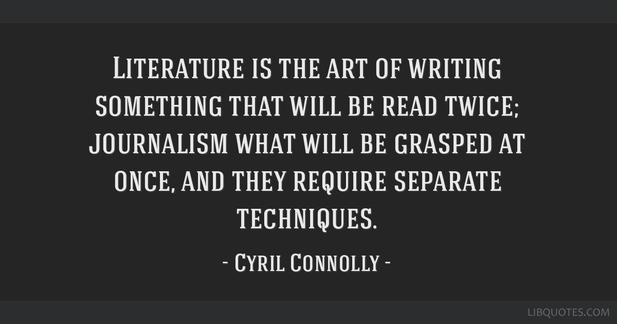 Literature is the art of writing something that will be read twice; journalism what will be grasped at once, and they require separate techniques.