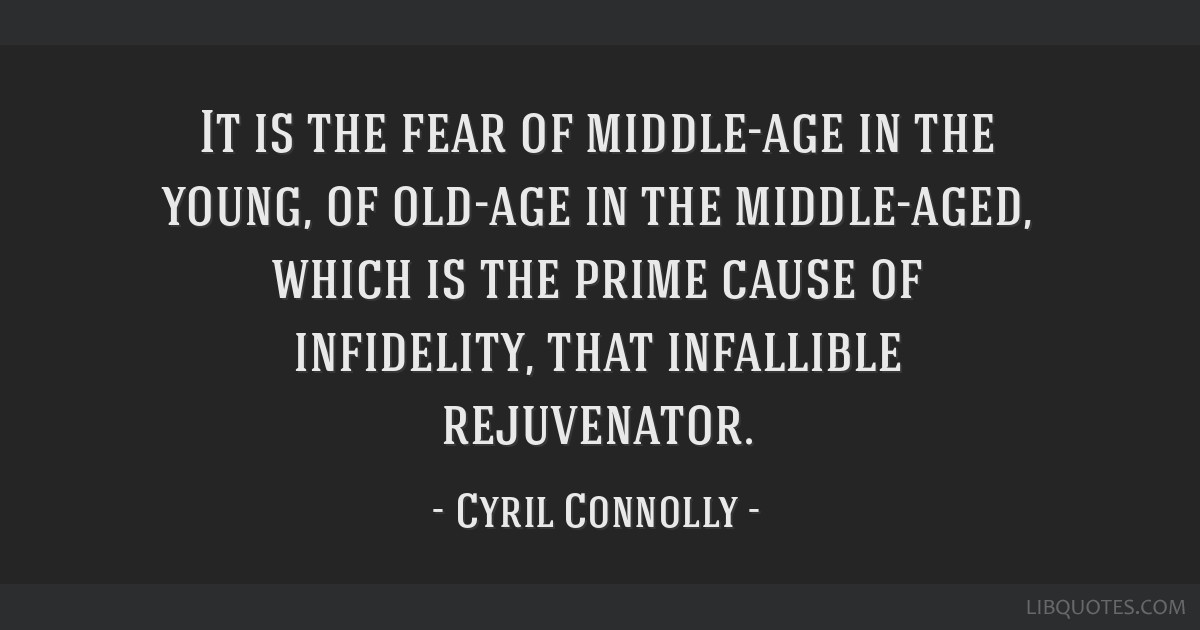 It is the fear of middle-age in the young, of old-age in the middle-aged, which is the prime cause of infidelity, that infallible rejuvenator.