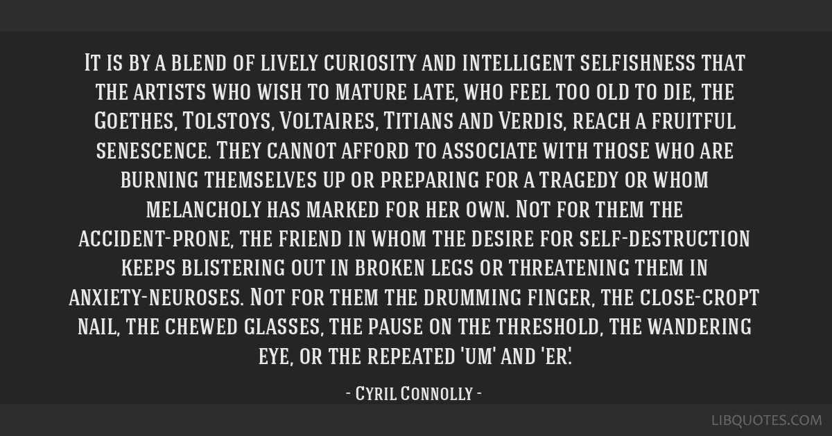 It is by a blend of lively curiosity and intelligent selfishness that the artists who wish to mature late, who feel too old to die, the Goethes,...