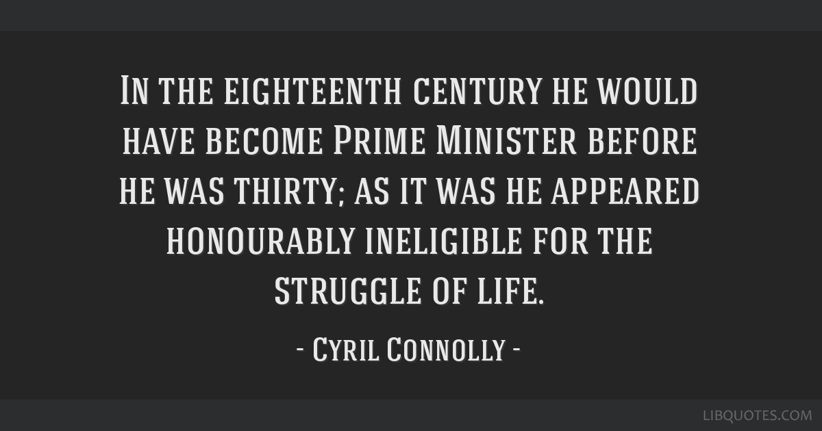 In the eighteenth century he would have become Prime Minister before he was thirty; as it was he appeared honourably ineligible for the struggle of...