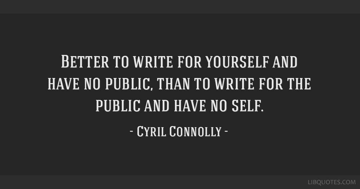 Better to write for yourself and have no public, than to write for the public and have no self.
