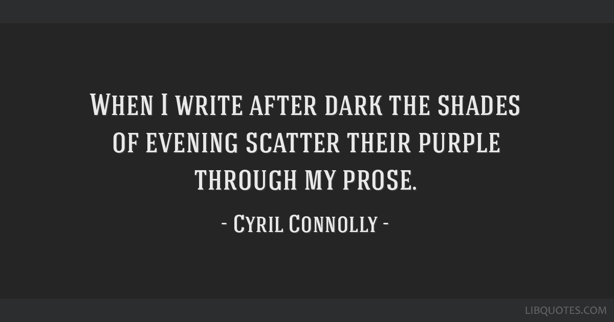 When I write after dark the shades of evening scatter their purple through my prose.