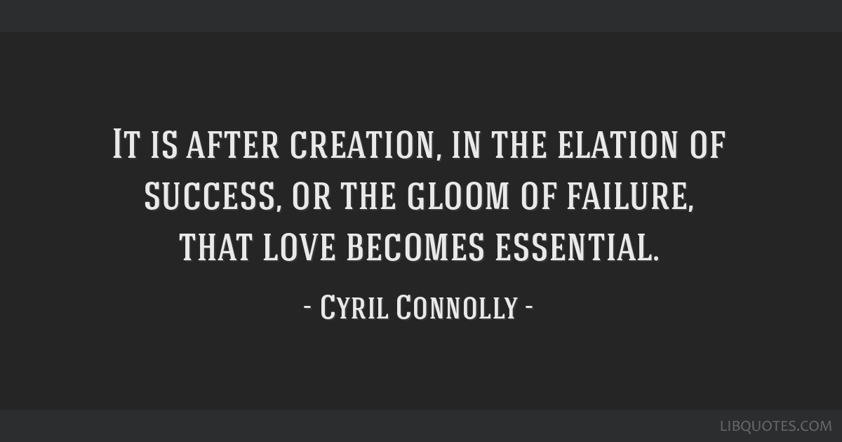 It is after creation, in the elation of success, or the gloom of failure, that love becomes essential.