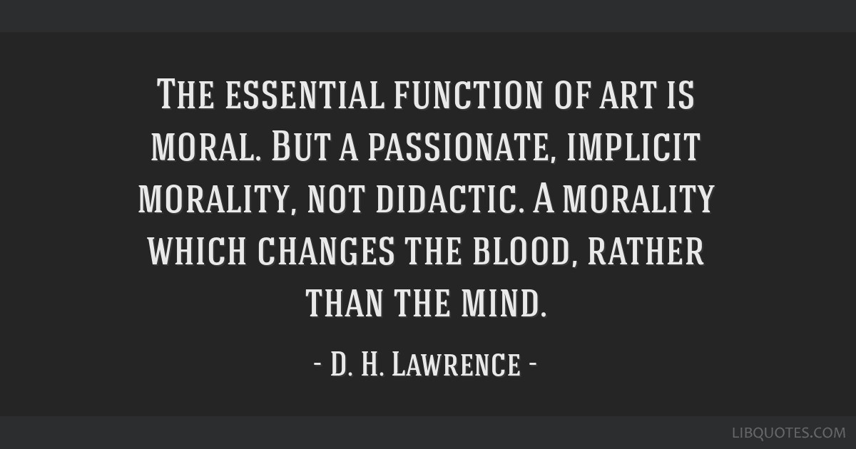 The essential function of art is moral. But a passionate, implicit morality, not didactic. A morality which changes the blood, rather than the mind.