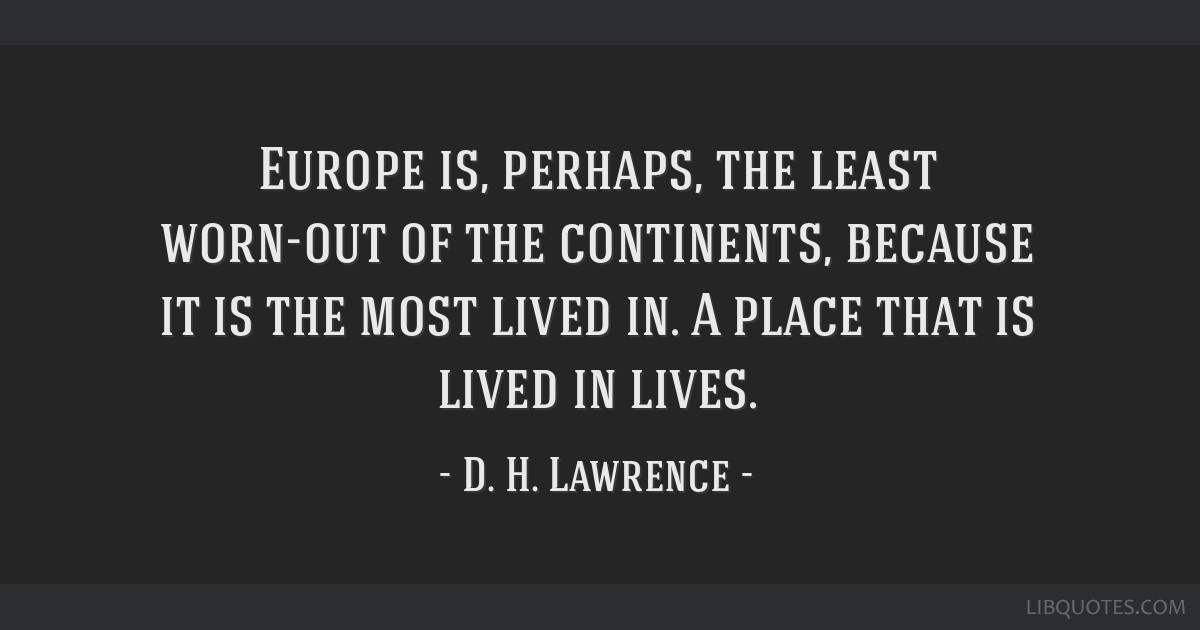 Europe is, perhaps, the least worn-out of the continents, because it is the most lived in. A place that is lived in lives.