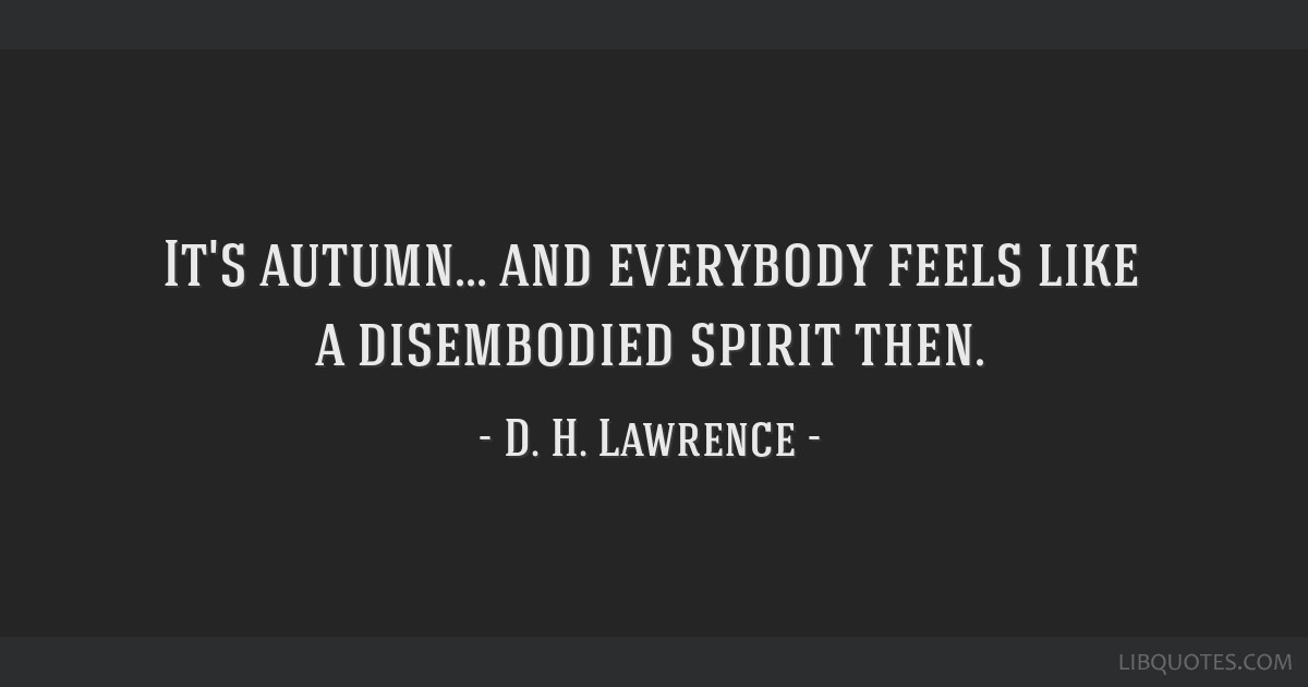 It's autumn... and everybody feels like a disembodied spirit then.