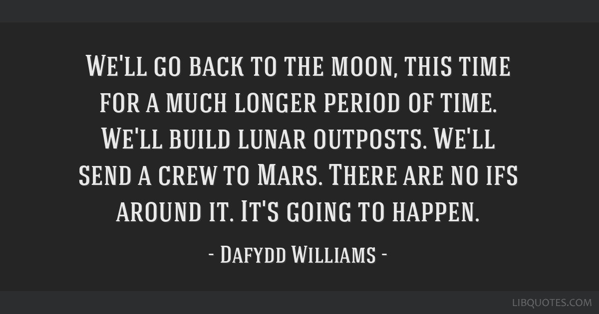 We'll go back to the moon, this time for a much longer period of time. We'll build lunar outposts. We'll send a crew to Mars. There are no ifs around ...