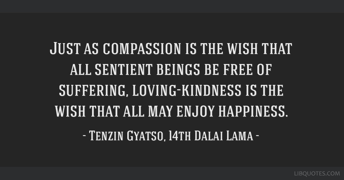 Just as compassion is the wish that all sentient beings be free of suffering, loving-kindness is the wish that all may enjoy happiness.