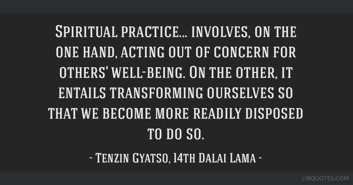 Spiritual practice... involves, on the one hand, acting out of concern for others' well-being. On the other, it entails transforming ourselves so...