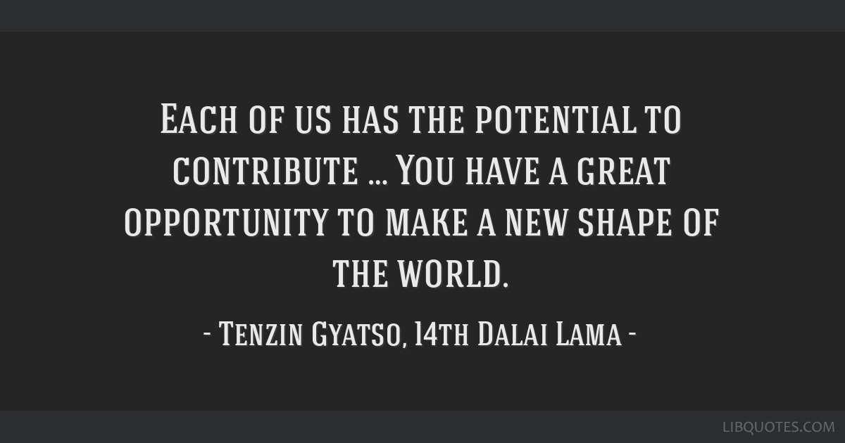 Each of us has the potential to contribute … You have a great opportunity to make a new shape of the world.