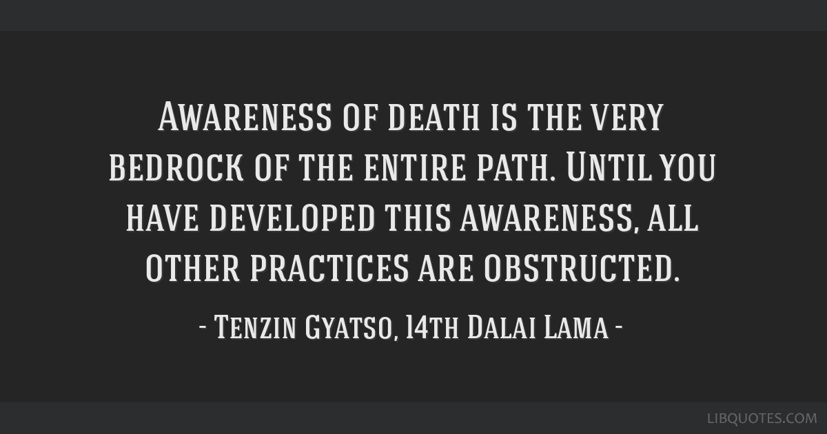 Awareness Of Death Is The Very Bedrock Of The Entire Path Until You