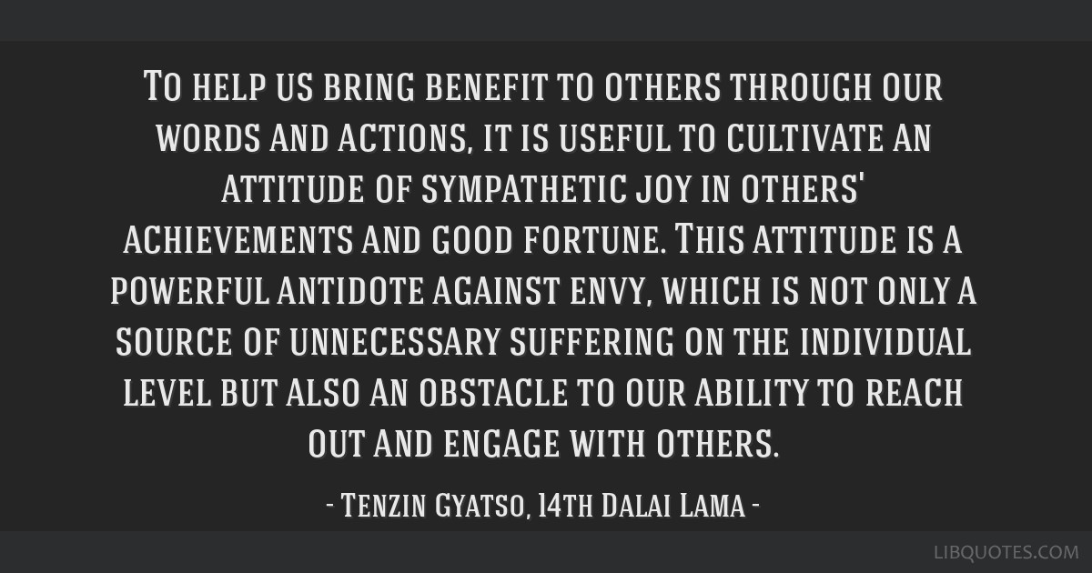 To help us bring benefit to others through our words and actions, it is useful to cultivate an attitude of sympathetic joy in others' achievements...