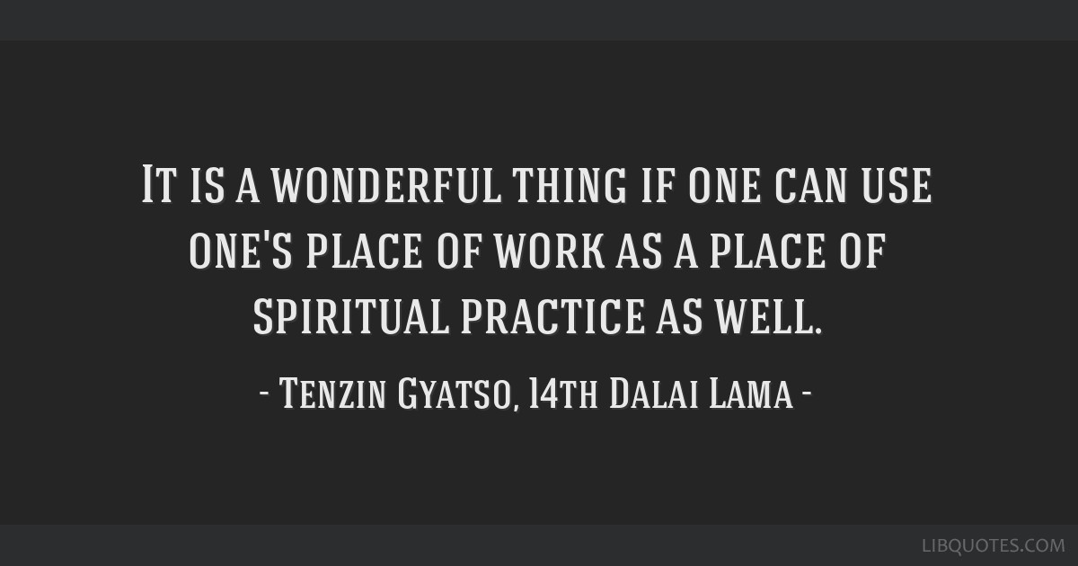 It is a wonderful thing if one can use one's place of work as a place of spiritual practice as well.