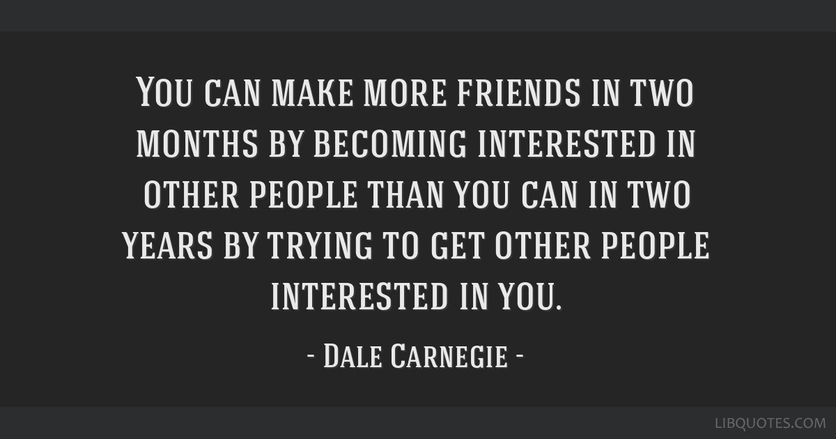 You can make more friends in two months by becoming interested in other people than you can in two years by trying to get other people interested in...