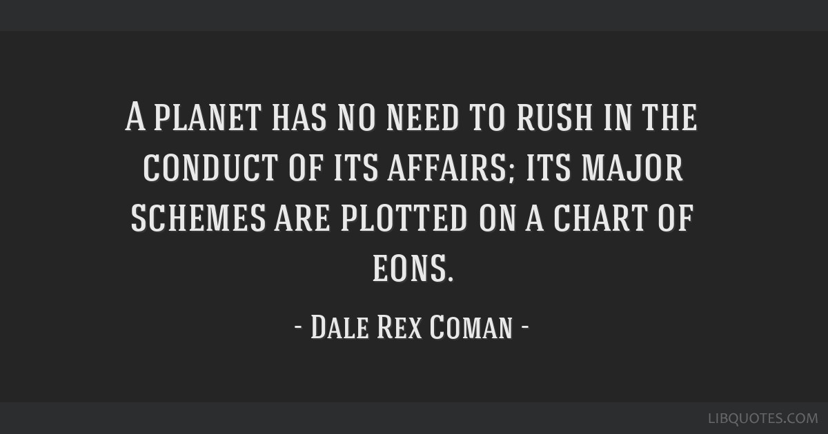 A Planet Has No Need To Rush In The Conduct Of Its Affairs Its