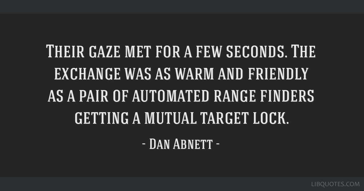 Their gaze met for a few seconds. The exchange was as warm and friendly as a pair of automated range finders getting a mutual target lock.