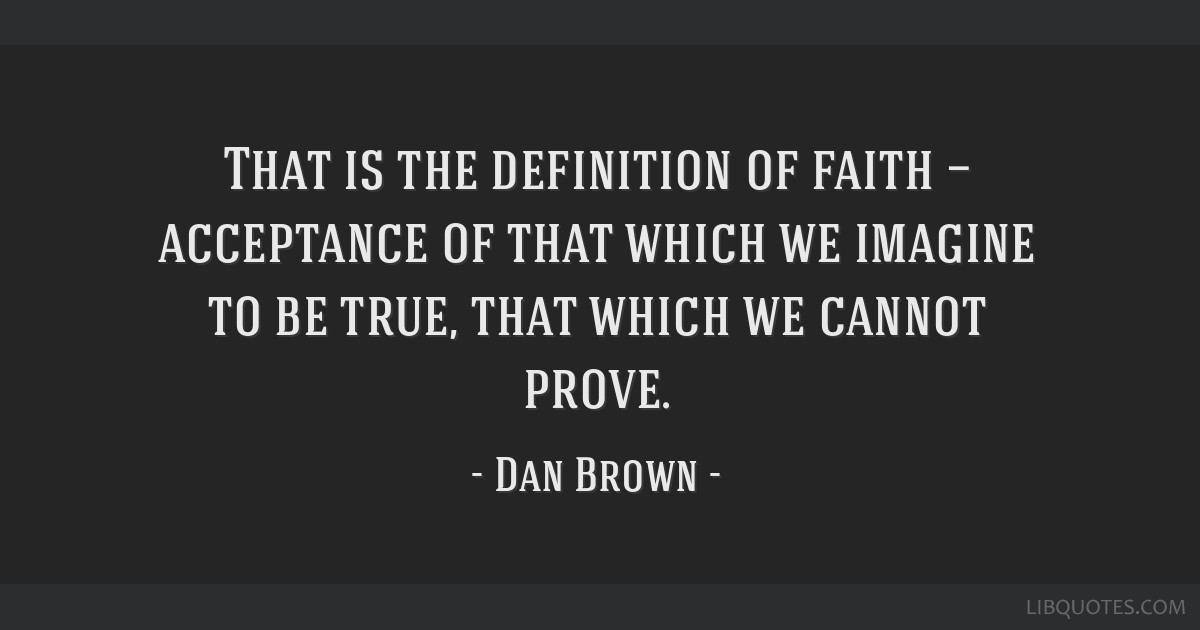 That is the definition of faith — acceptance of that which we imagine to be true, that which we cannot prove.