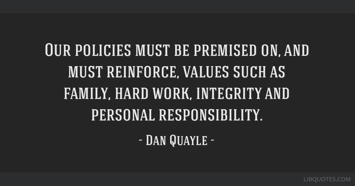 Our policies must be premised on, and must reinforce, values such as family, hard work, integrity and personal responsibility.