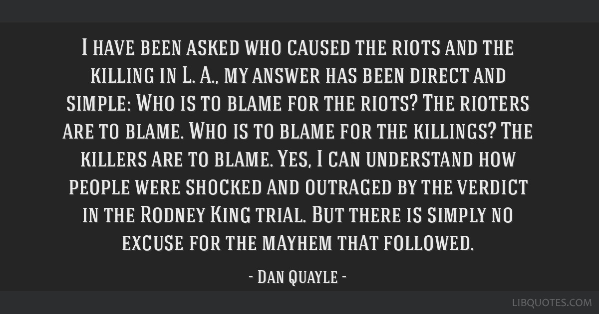 I have been asked who caused the riots and the killing in L. A., my answer has been direct and simple: Who is to blame for the riots? The rioters are ...