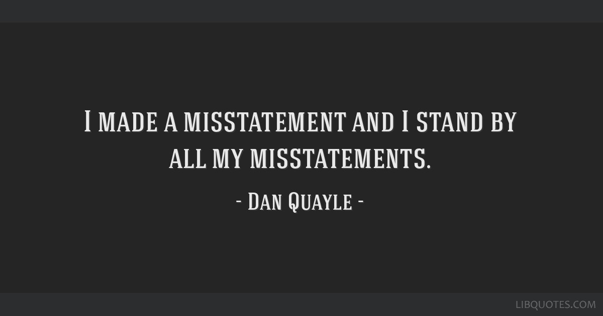 I made a misstatement and I stand by all my misstatements.