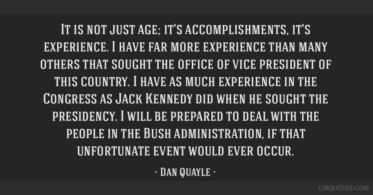 It is not just age; it's accomplishments, it's experience. I have far more experience than many others that sought the office of vice president of...