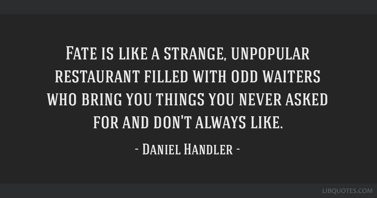 Fate is like a strange, unpopular restaurant filled with odd waiters who bring you things you never asked for and don't always like.