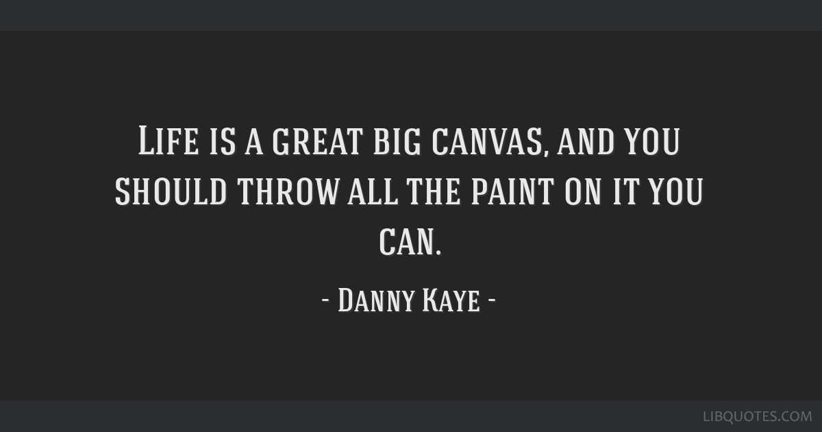 Life is a great big canvas, and you should throw all the paint on it you can.