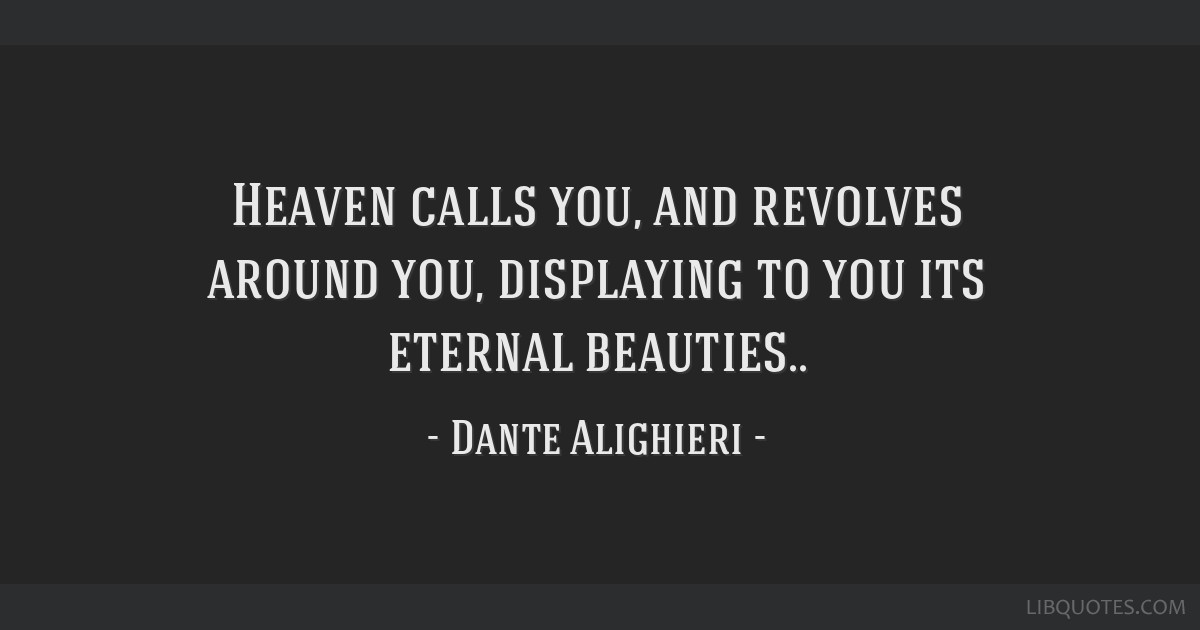 Heaven calls you, and revolves around you, displaying to you its eternal beauties..