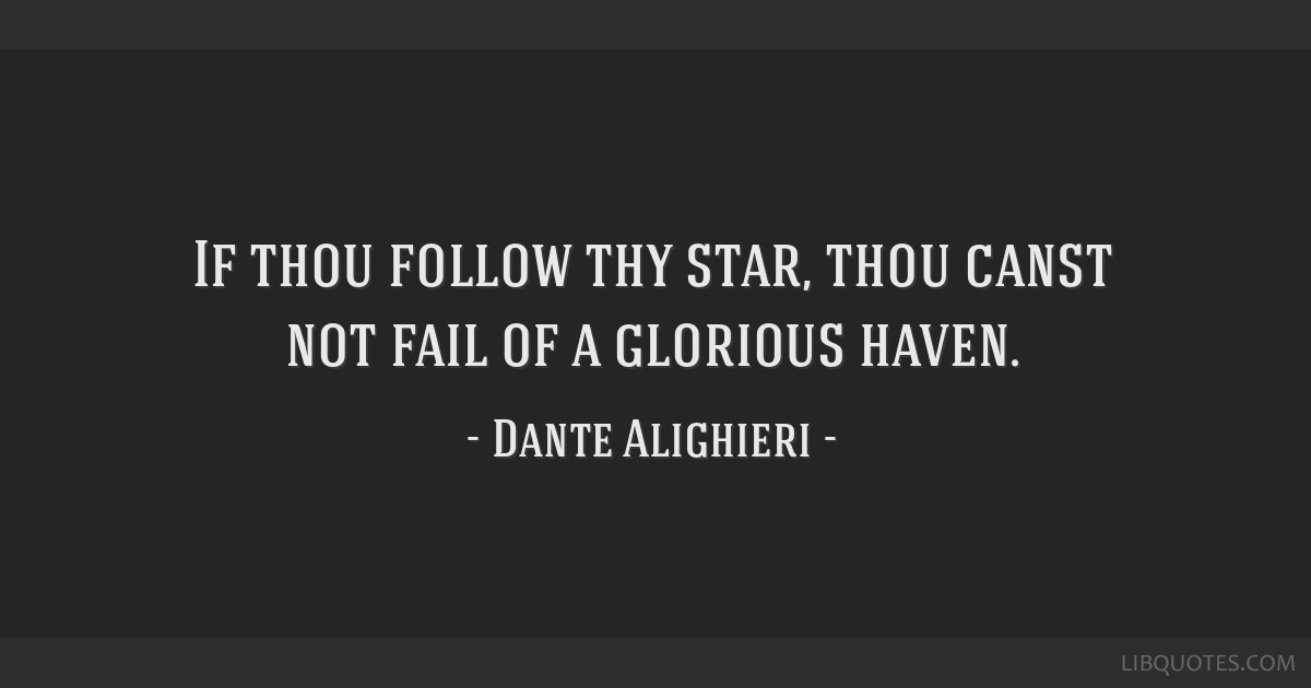 If thou follow thy star, thou canst not fail of a glorious haven.
