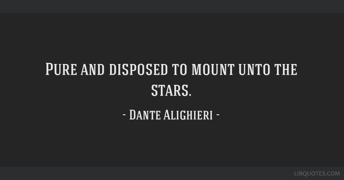 Pure and disposed to mount unto the stars.
