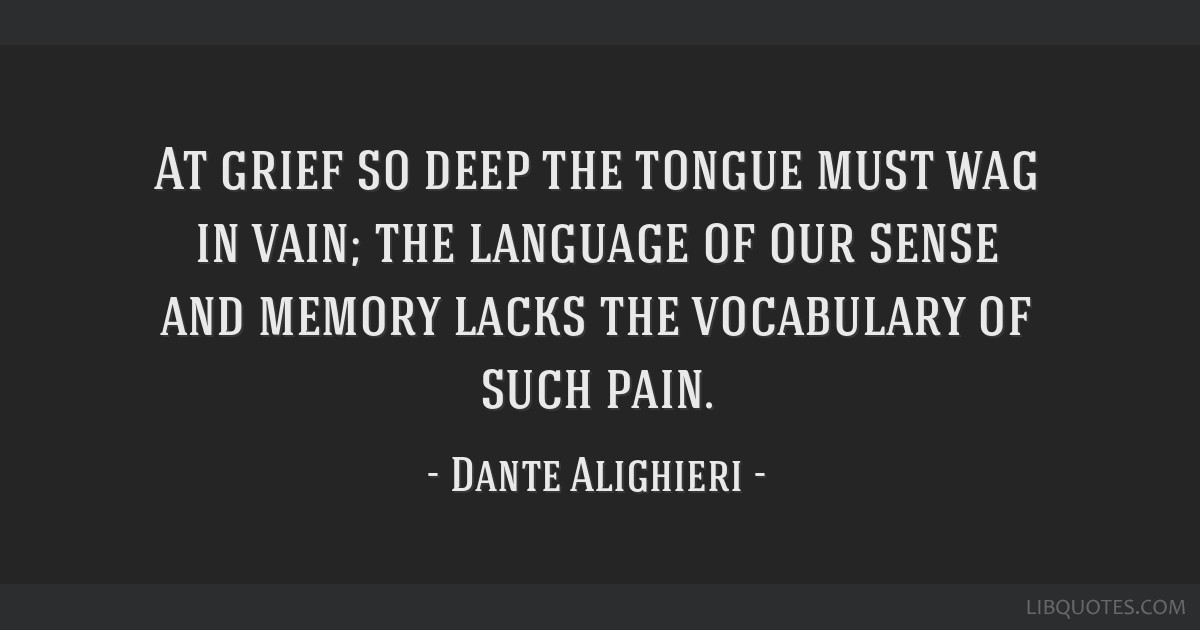 At grief so deep the tongue must wag in vain; the language of our sense and memory lacks the vocabulary of such pain.