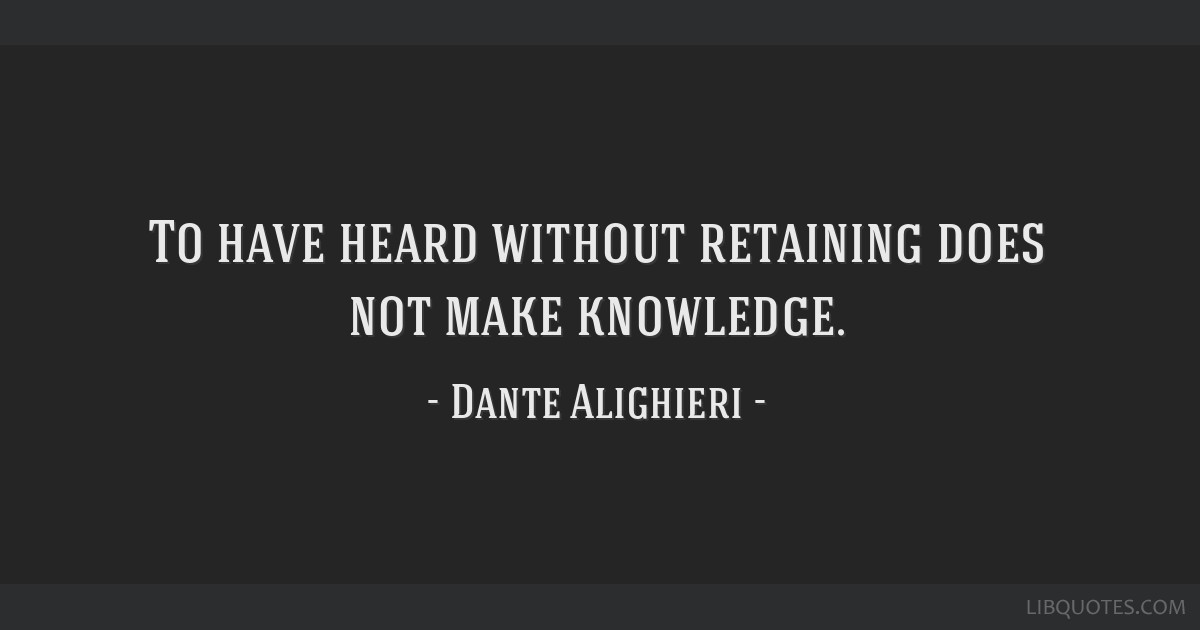To have heard without retaining does not make knowledge.