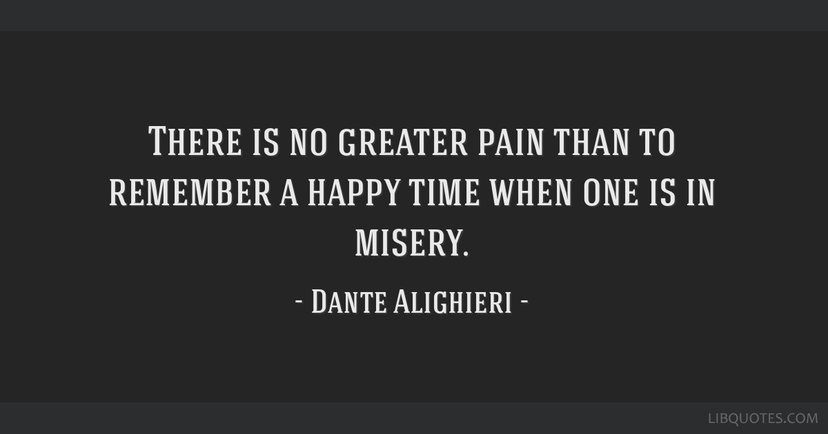 There is no greater pain than to remember a happy time when one is in misery.